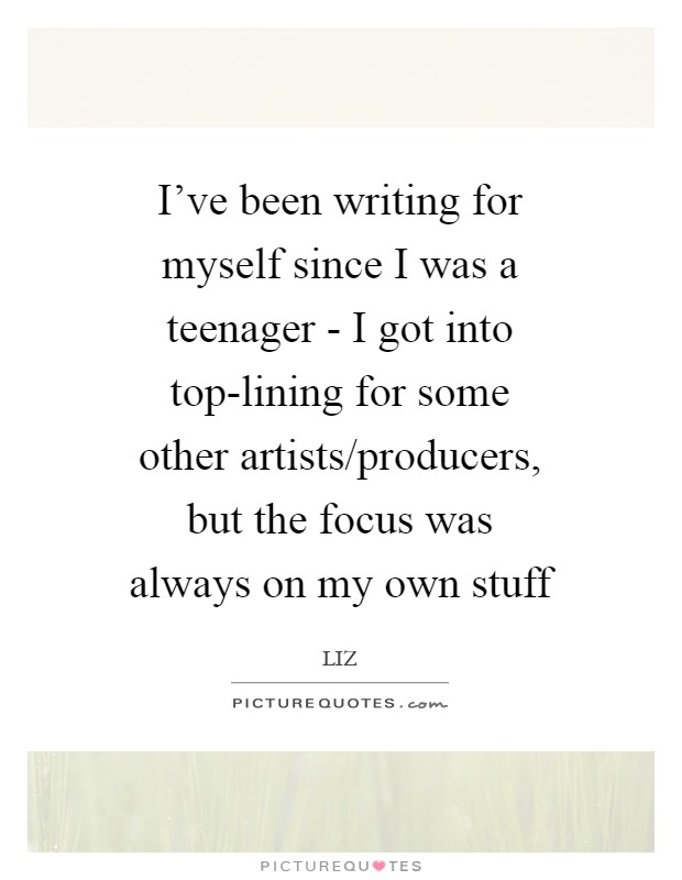 I've been writing for myself since I was a teenager - I got into top-lining for some other artists/producers, but the focus was always on my own stuff Picture Quote #1