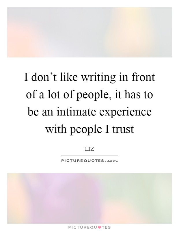 I don't like writing in front of a lot of people, it has to be an intimate experience with people I trust Picture Quote #1