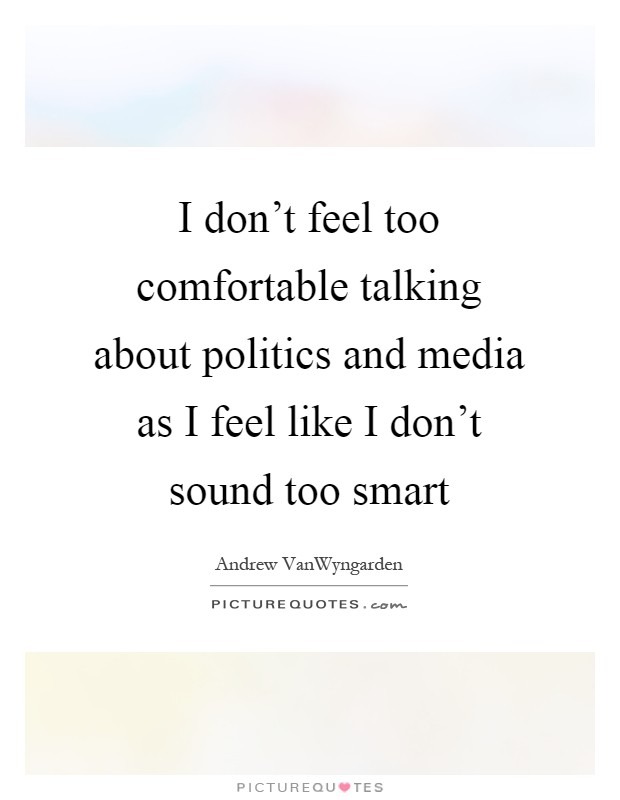 I don't feel too comfortable talking about politics and media as I feel like I don't sound too smart Picture Quote #1