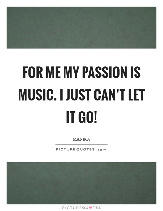 For me my passion is music. I just can't let it go! Picture Quote #1