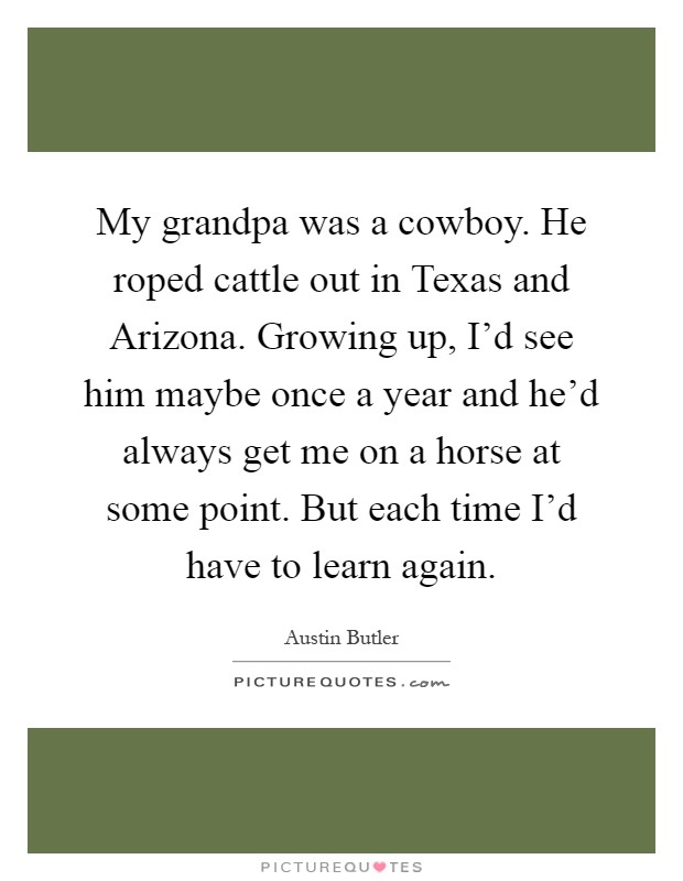 My grandpa was a cowboy. He roped cattle out in Texas and Arizona. Growing up, I'd see him maybe once a year and he'd always get me on a horse at some point. But each time I'd have to learn again Picture Quote #1
