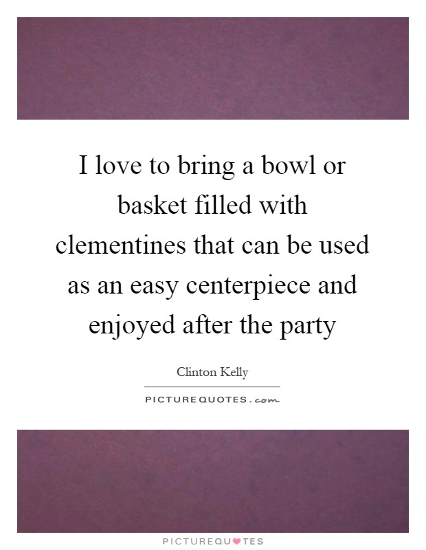 I love to bring a bowl or basket filled with clementines that can be used as an easy centerpiece and enjoyed after the party Picture Quote #1