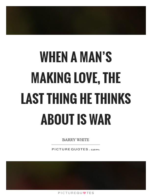 When a man's making love, the last thing he thinks about is war Picture Quote #1