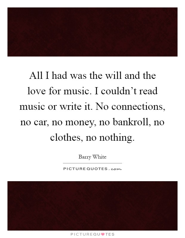 All I had was the will and the love for music. I couldn't read music or write it. No connections, no car, no money, no bankroll, no clothes, no nothing Picture Quote #1