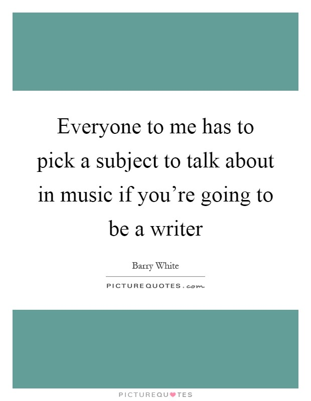 Everyone to me has to pick a subject to talk about in music if you're going to be a writer Picture Quote #1