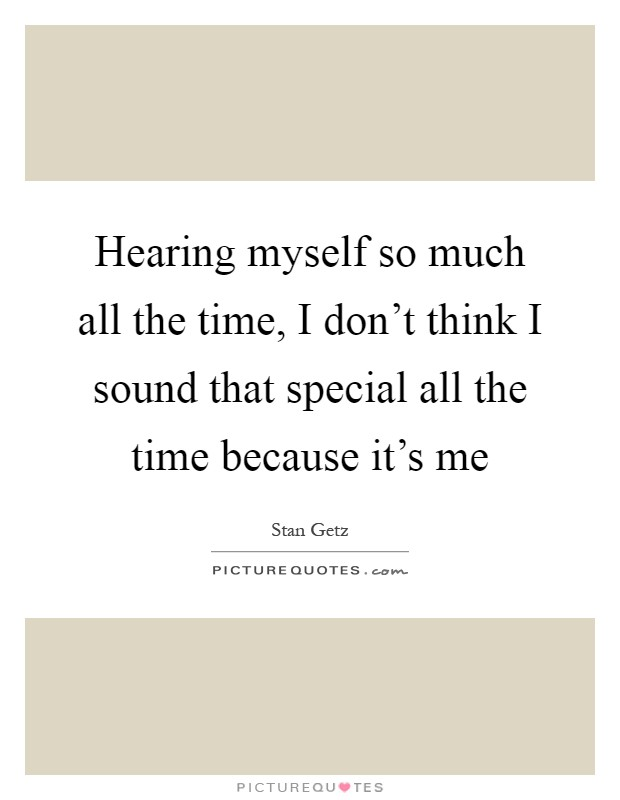 Hearing myself so much all the time, I don't think I sound that special all the time because it's me Picture Quote #1