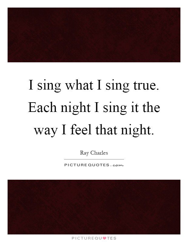 I sing what I sing true. Each night I sing it the way I feel that night Picture Quote #1