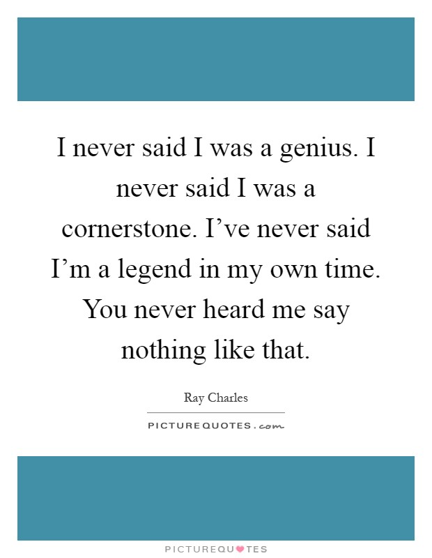 I never said I was a genius. I never said I was a cornerstone. I've never said I'm a legend in my own time. You never heard me say nothing like that Picture Quote #1