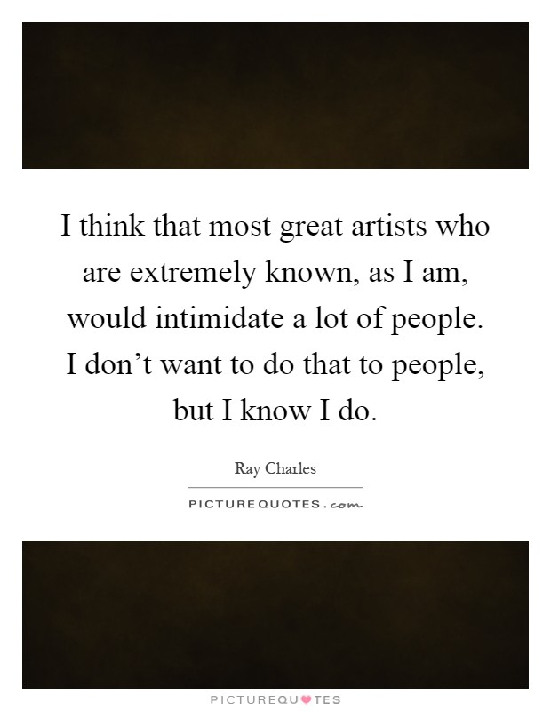 I think that most great artists who are extremely known, as I am, would intimidate a lot of people. I don't want to do that to people, but I know I do Picture Quote #1