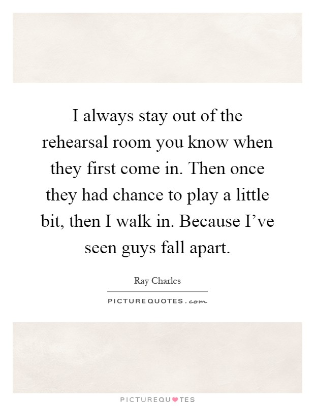 I always stay out of the rehearsal room you know when they first come in. Then once they had chance to play a little bit, then I walk in. Because I've seen guys fall apart Picture Quote #1