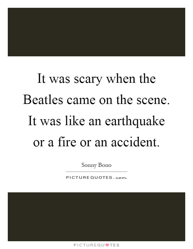 It was scary when the Beatles came on the scene. It was like an earthquake or a fire or an accident Picture Quote #1