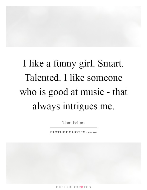 I Like A Funny Girl. Smart. Talented. I Like Someone Who