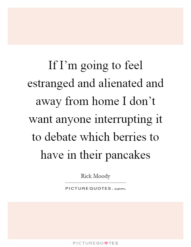 If I'm going to feel estranged and alienated and away from home I don't want anyone interrupting it to debate which berries to have in their pancakes Picture Quote #1