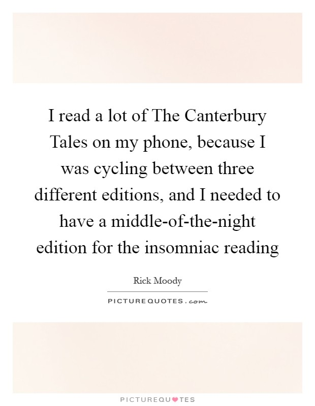 I read a lot of The Canterbury Tales on my phone, because I was cycling between three different editions, and I needed to have a middle-of-the-night edition for the insomniac reading Picture Quote #1