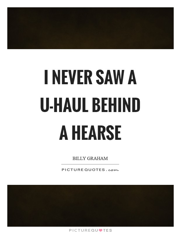 I never saw a U-Haul behind a hearse Picture Quote #1