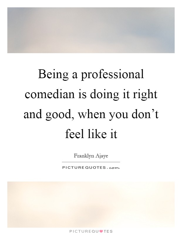 Being a professional comedian is doing it right and good, when you don't feel like it Picture Quote #1