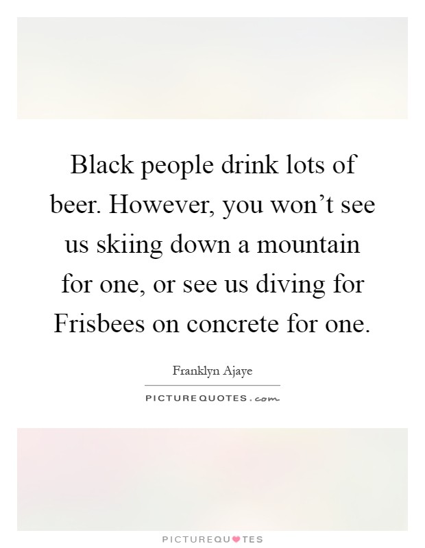 Black people drink lots of beer. However, you won't see us skiing down a mountain for one, or see us diving for Frisbees on concrete for one Picture Quote #1