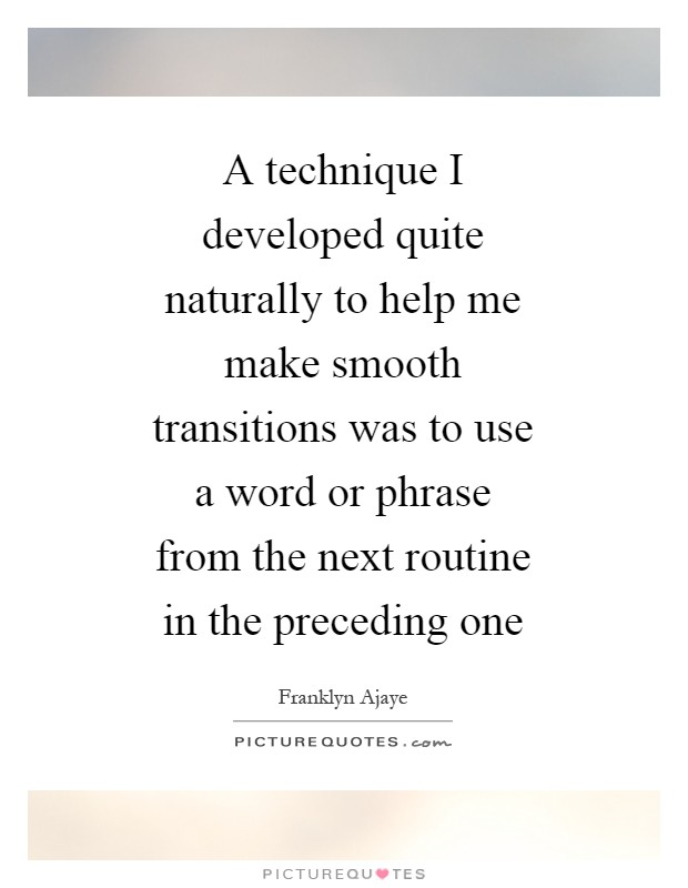 A technique I developed quite naturally to help me make smooth transitions was to use a word or phrase from the next routine in the preceding one Picture Quote #1