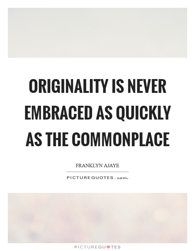 Originality is never embraced as quickly as the commonplace Picture Quote #1