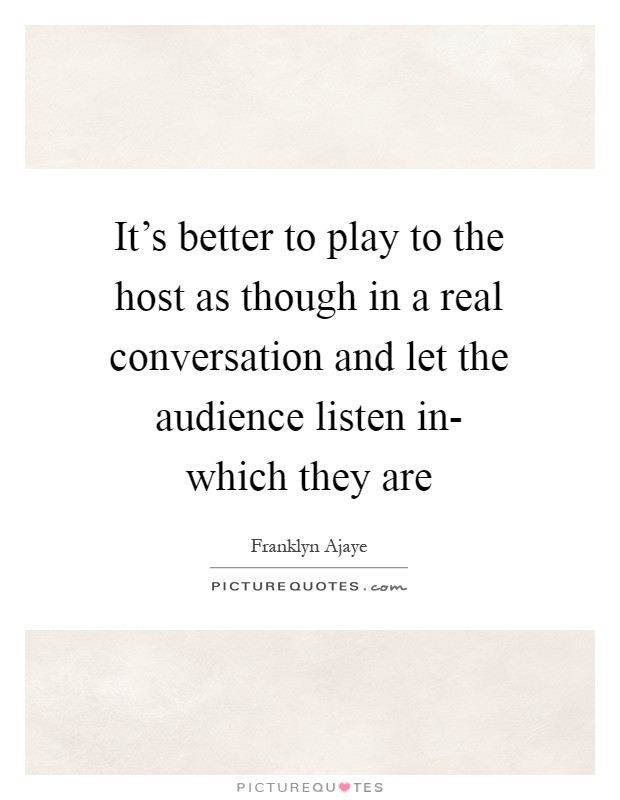 It's better to play to the host as though in a real conversation and let the audience listen in- which they are Picture Quote #1
