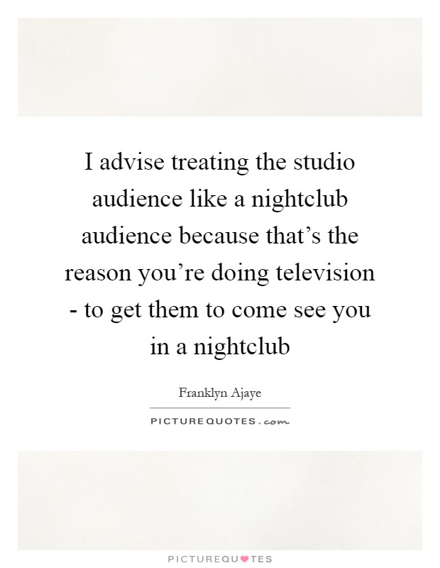 I advise treating the studio audience like a nightclub audience because that's the reason you're doing television - to get them to come see you in a nightclub Picture Quote #1