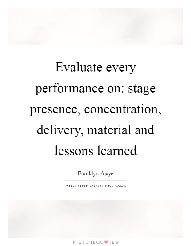 Evaluate every performance on: stage presence, concentration, delivery, material and lessons learned Picture Quote #1