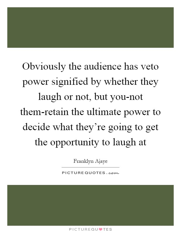 Obviously the audience has veto power signified by whether they laugh or not, but you-not them-retain the ultimate power to decide what they're going to get the opportunity to laugh at Picture Quote #1