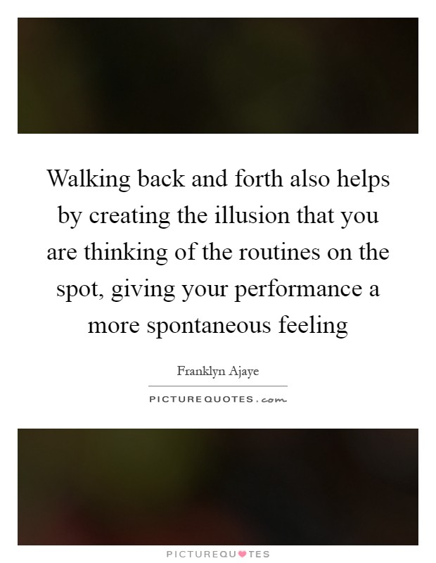 Walking back and forth also helps by creating the illusion that you are thinking of the routines on the spot, giving your performance a more spontaneous feeling Picture Quote #1