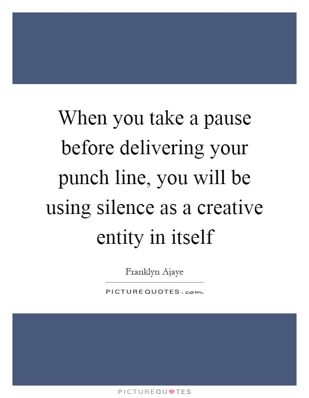 When you take a pause before delivering your punch line, you will be using silence as a creative entity in itself Picture Quote #1