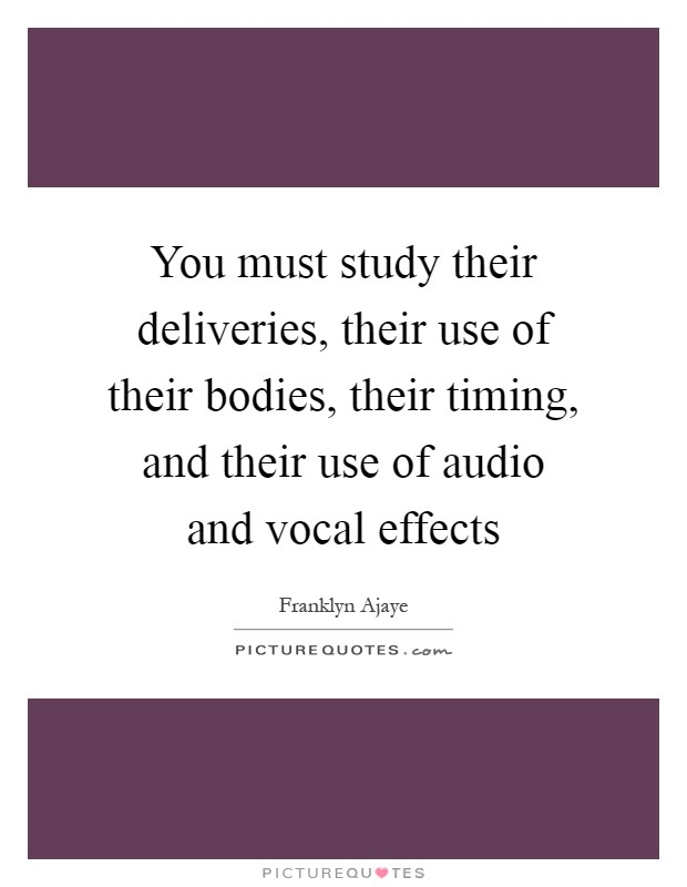 You must study their deliveries, their use of their bodies, their timing, and their use of audio and vocal effects Picture Quote #1