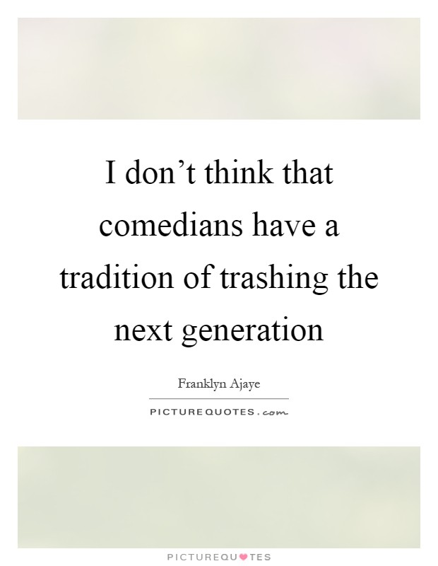 I don't think that comedians have a tradition of trashing the next generation Picture Quote #1