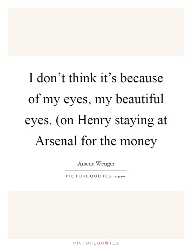I don't think it's because of my eyes, my beautiful eyes. (on Henry staying at Arsenal for the money Picture Quote #1