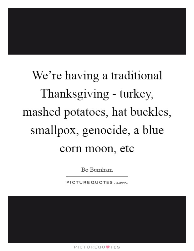 We're having a traditional Thanksgiving - turkey, mashed potatoes, hat buckles, smallpox, genocide, a blue corn moon, etc Picture Quote #1