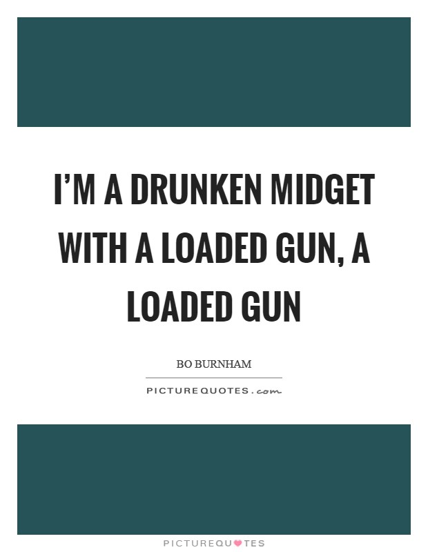 I'm a drunken midget with a loaded gun, a loaded gun Picture Quote #1