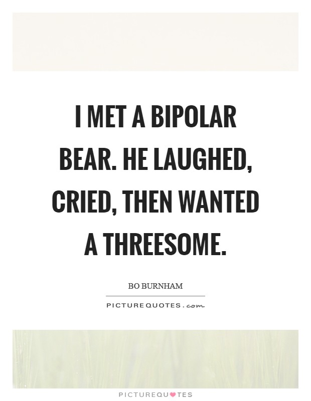 Bipolar Quotes Alluring I Met A Bipolar Bearhe Laughed Cried Then Wanted A Threesome