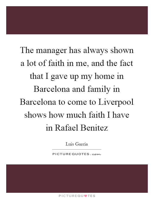 The manager has always shown a lot of faith in me, and the fact that I gave up my home in Barcelona and family in Barcelona to come to Liverpool shows how much faith I have in Rafael Benitez Picture Quote #1
