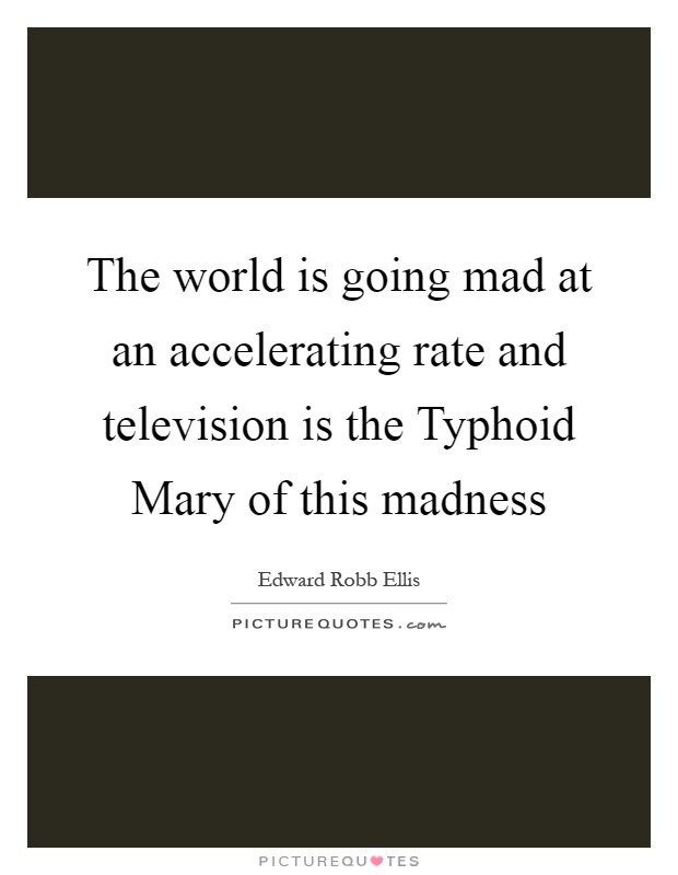 The world is going mad at an accelerating rate and television is the Typhoid Mary of this madness Picture Quote #1
