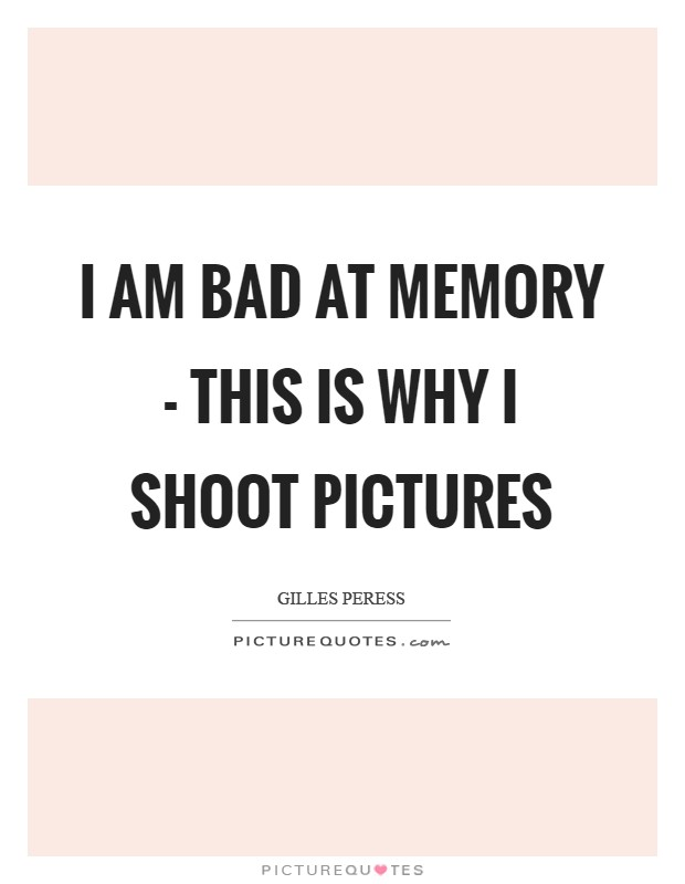 I am bad at memory - this is why I shoot pictures Picture Quote #1