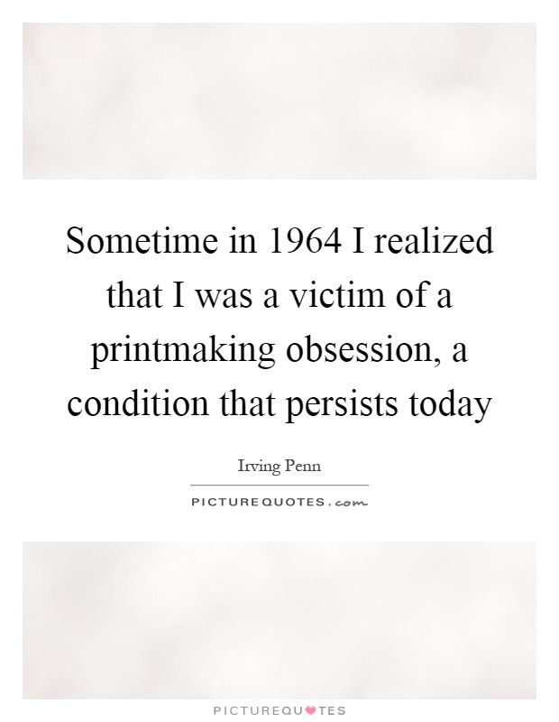 Sometime in 1964 I realized that I was a victim of a printmaking obsession, a condition that persists today Picture Quote #1