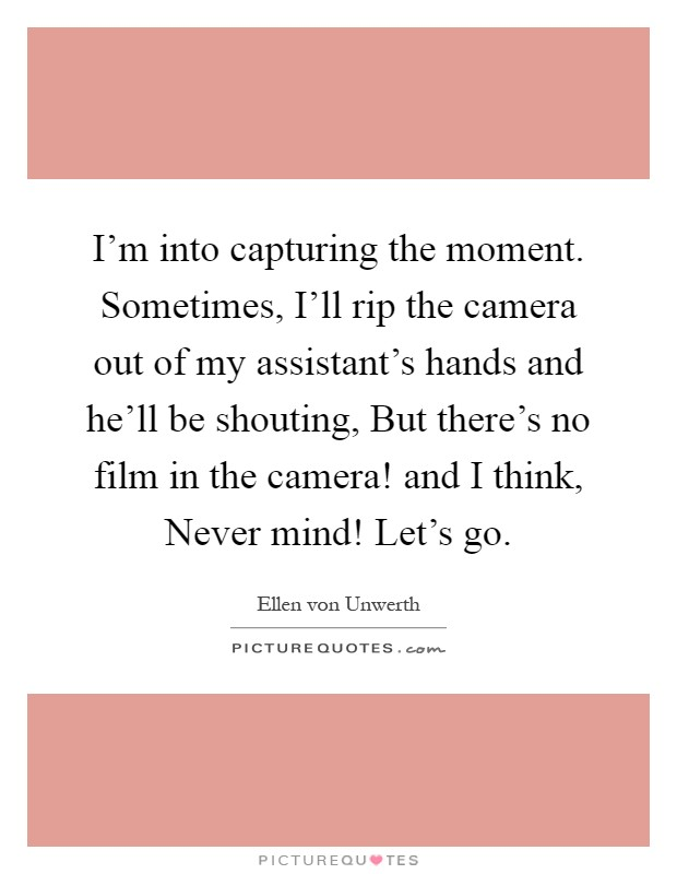 I'm into capturing the moment. Sometimes, I'll rip the camera out of my assistant's hands and he'll be shouting, But there's no film in the camera! and I think, Never mind! Let's go Picture Quote #1