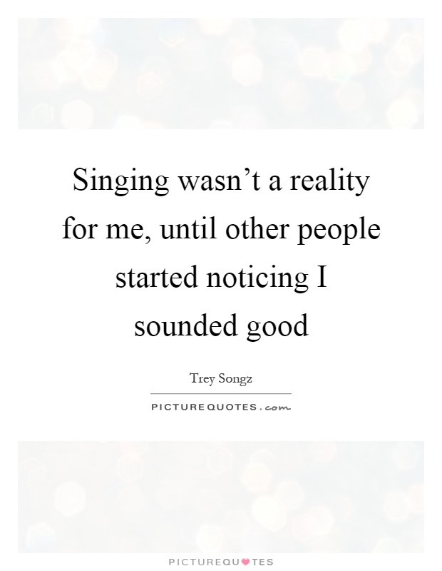 Singing wasn't a reality for me, until other people started noticing I sounded good Picture Quote #1