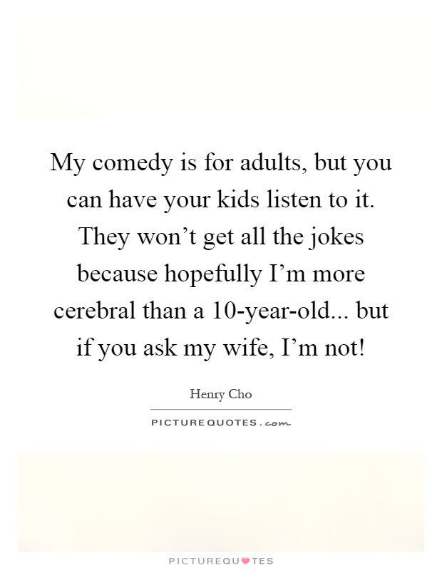 My comedy is for adults, but you can have your kids listen to it. They won't get all the jokes because hopefully I'm more cerebral than a 10-year-old... but if you ask my wife, I'm not! Picture Quote #1