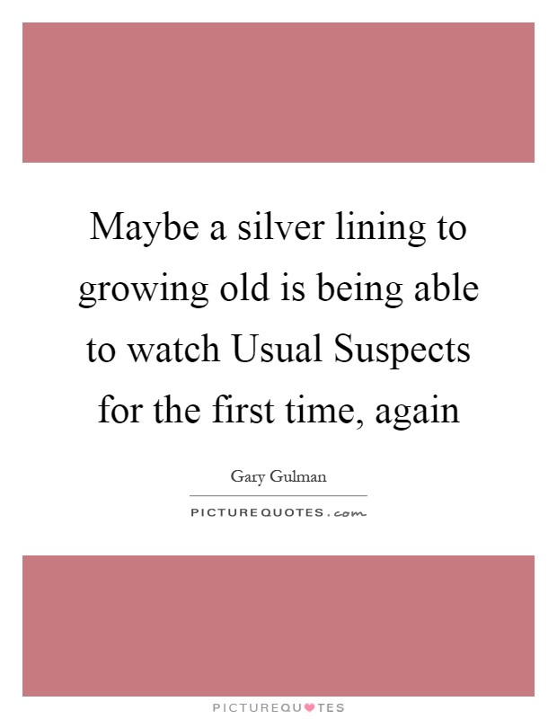 Maybe a silver lining to growing old is being able to watch Usual Suspects for the first time, again Picture Quote #1