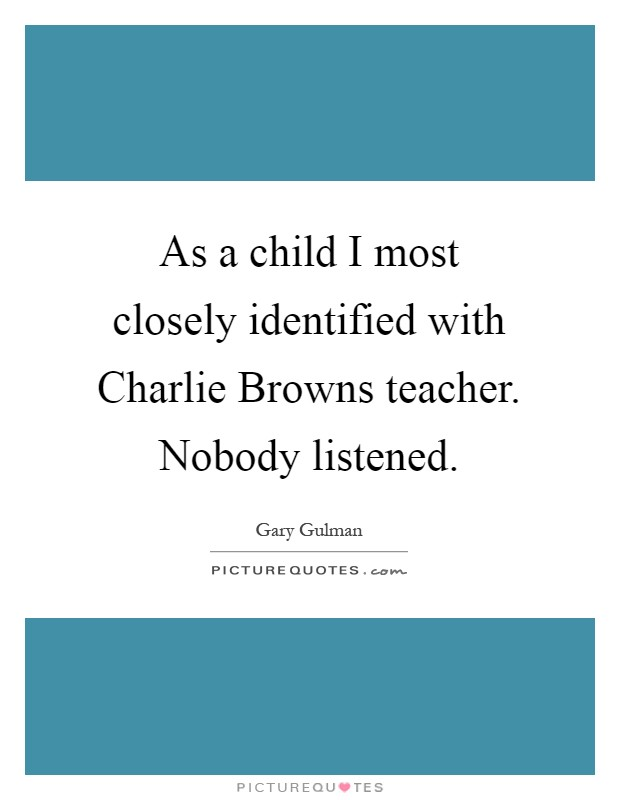 As a child I most closely identified with Charlie Browns teacher. Nobody listened Picture Quote #1