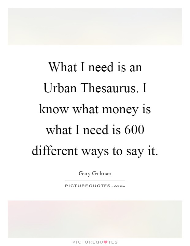 What I need is an Urban Thesaurus. I know what money is what I need is 600 different ways to say it Picture Quote #1