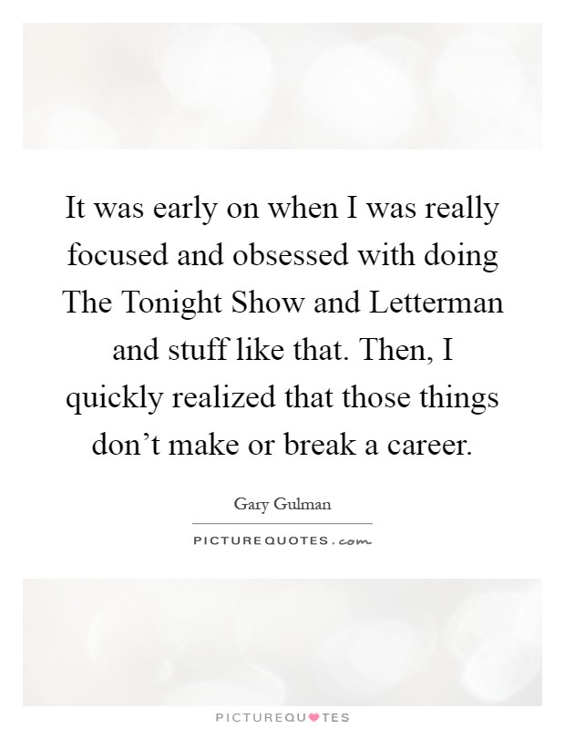 It was early on when I was really focused and obsessed with doing The Tonight Show and Letterman and stuff like that. Then, I quickly realized that those things don't make or break a career Picture Quote #1
