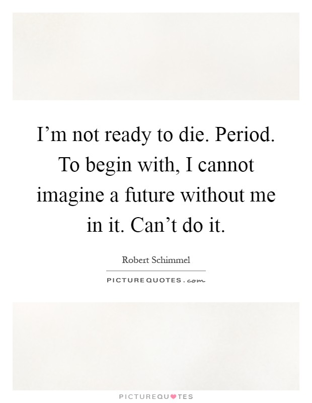 I'm not ready to die. Period. To begin with, I cannot imagine a future without me in it. Can't do it Picture Quote #1