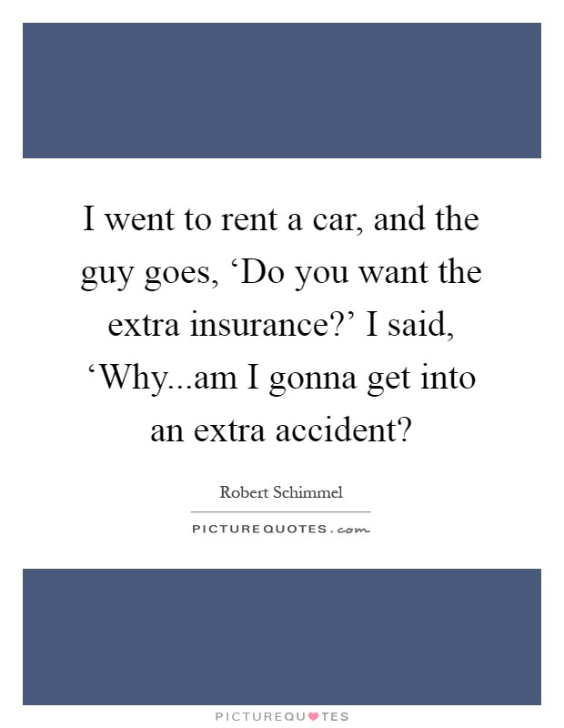 i went to rent a car and the guy goes do you want the picture quotes. Black Bedroom Furniture Sets. Home Design Ideas
