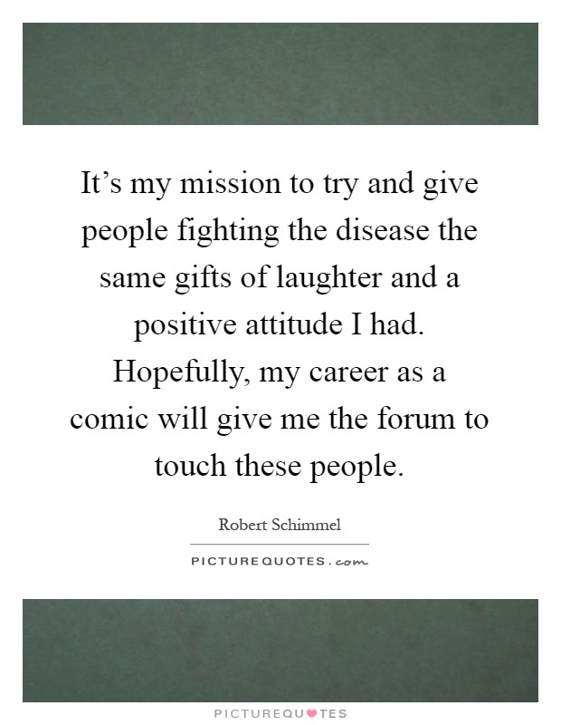 It's my mission to try and give people fighting the disease the same gifts of laughter and a positive attitude I had. Hopefully, my career as a comic will give me the forum to touch these people Picture Quote #1