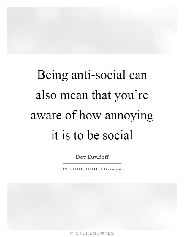 Being anti-social can also mean that you're aware of how annoying it is to be social Picture Quote #1